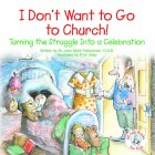 I Don't Want to Go to Church: Turning the Struggle into a Celebration Elf-help Book for Kids